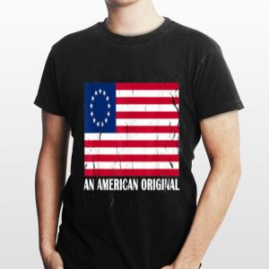 An American Original Betsy Ross Flag For 4th Of July shirt