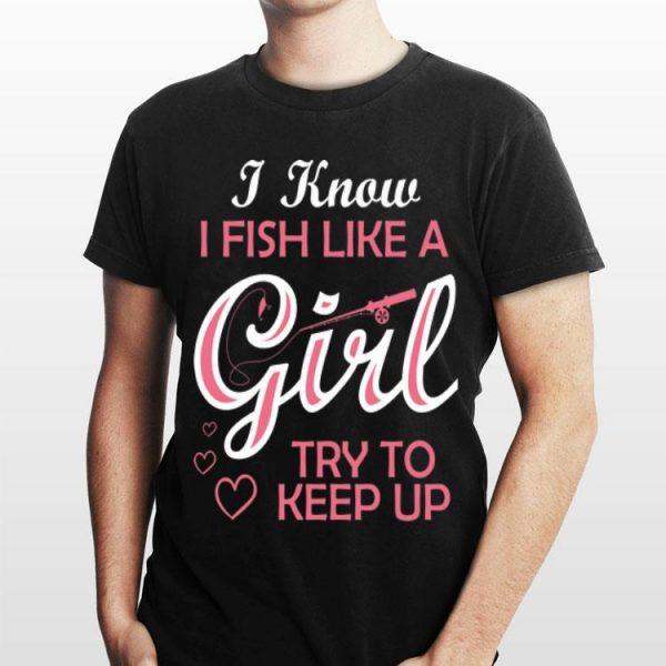 I Know i Fish Like A Girl Try To Keep up shirt