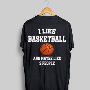 I Like Basketball And Maybe Like Three People Sport shirt