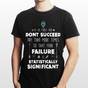 If At First you Don'y Succeed Try Two More Times So That Your Failure Is Statistically Significant shirt
