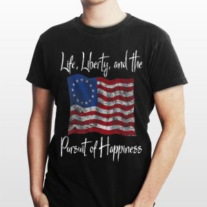 Life Liberty And The Pursuit Of Happiness Betsy Ross Flag 1776 shirt