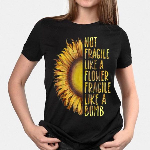 Not Fragile Like A Flower Fragile Like A Bomb Sunflower shirt