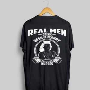 Real Men Drink Beer And Marry Nurses shirt