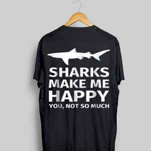 Sharks Make Me Happy You Not So Much shirt