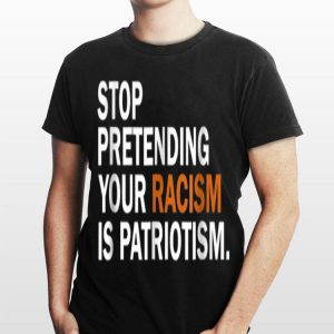 Stop Pretending Your Racism Is Patriotism shirt