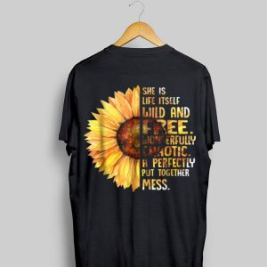 Sunflower She Is Life Itself Wild And Free Wonderfully Chaotic shirt