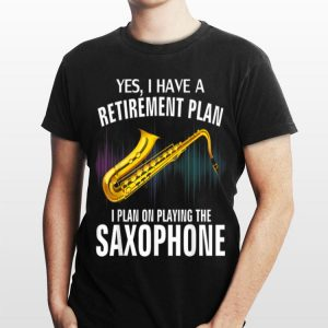 Yes I Have A Retirement Plan I Plan On Playing The Saxophone shirt