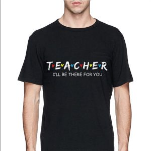Teacher I'll Be There For You shirt 2