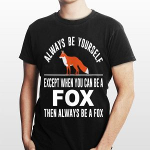 Always Be Yourself Except When You Can Be A Fox shirt