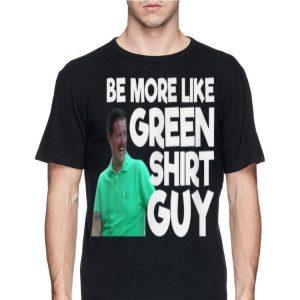 Be More Like Green Shirt Guy shirt