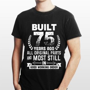 Built 75 Years Ago All Original Parts And Most Still In Good Working Order shirt