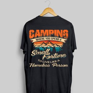 Camping Where you Spend A Small Fortune To Live Like A Homeless Person Vintage shirt