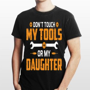 Don't Touch My Tools Or My Daughter shirt
