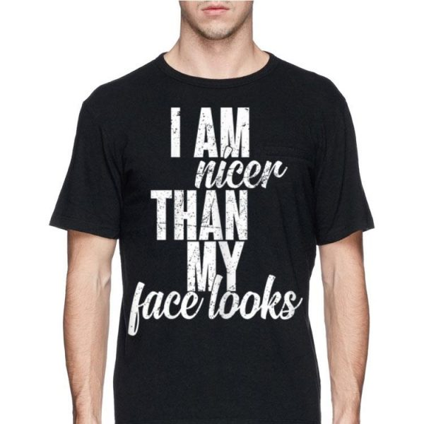 I Am Nicer Than My Face looks shirt