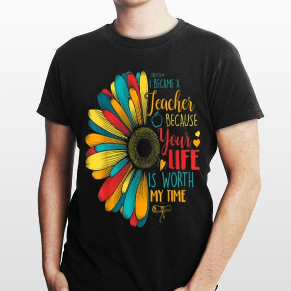 I Became A Teacher Because Your Life Is Worth My Time shirt