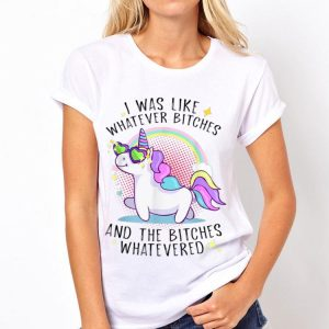 I Was Like Whatever Bitches And The Bitches Whatevered Unicorn shirt