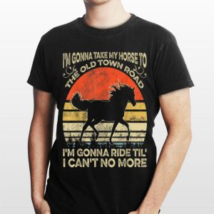 I'm Gonna Take My Horse To The Old Town Road I'm Gonna Ride Til I Can't No More Vintage shirt