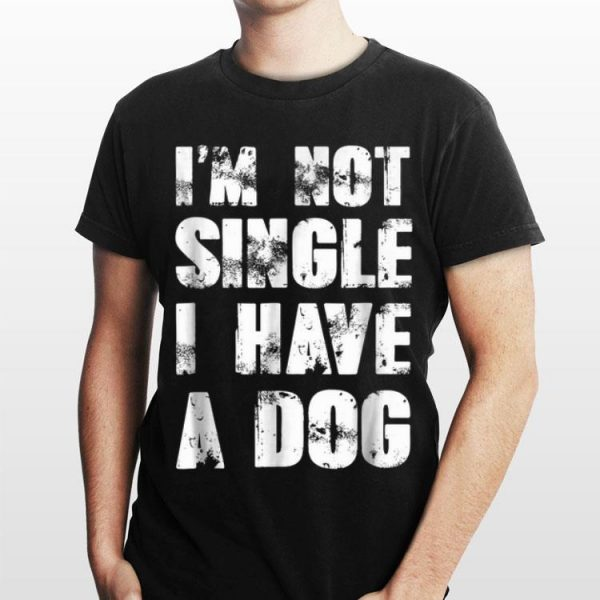 I'm Not Single I Have A Dog shirt