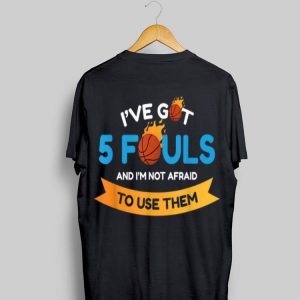I've Got 5 Fouls And I'm Not Afraid To Use Them shirt