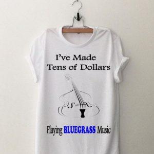 I've Made Ten Of Dollars Playing Bluegrass Music shirt
