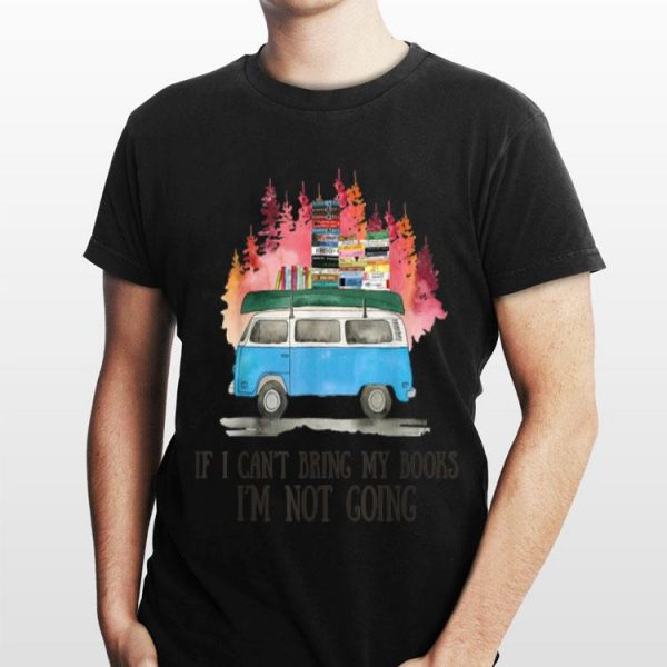 If I Can't Bring Books I'm Not Going shirt