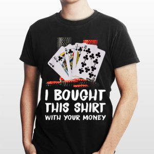 Poker I Bought This Shirt With Your Money shirt