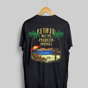 Retire Not My Problem Anymore Beach shirt
