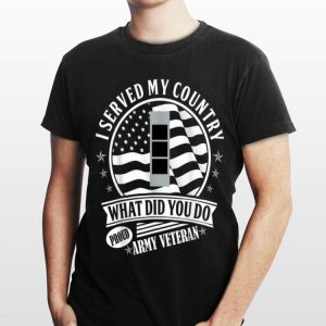 Served My Country What Did You Do Proud Army Veteran shirt