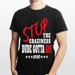 Stop The Craziness Dude Gotta Go 2020 shirt