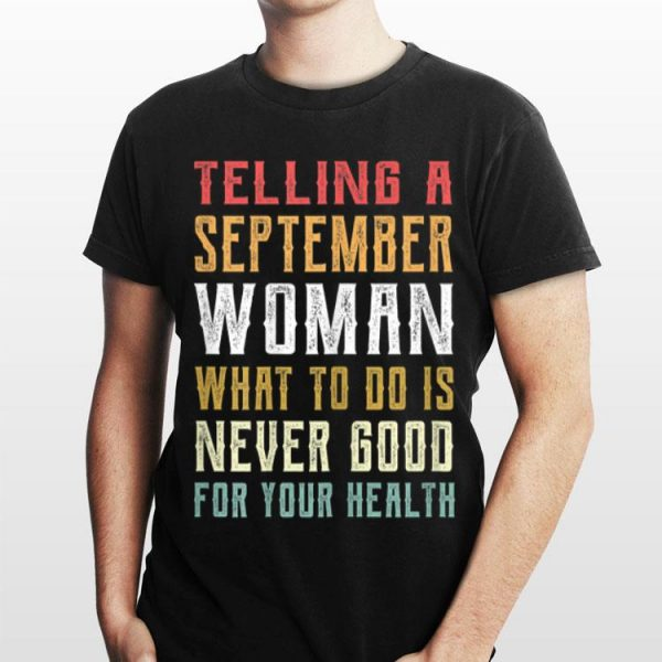 Telling A September Woman What To Do Is Never Good Gor Your Health shirt