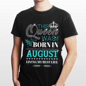 This Queen Was Born In August Living My Best Life shirt