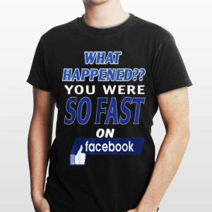 What Happened You Were So Fast On The Facebook shirt
