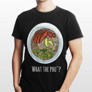 What The Pho Vietnamese food shirt