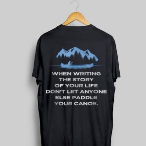 When Writing the Story Of your Life Don't Let Anyone Else Paddle Your Canoe shirt