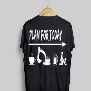 plan for today Coffee Excavator Operator Beer Fuck shirt