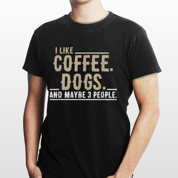 2 4 - I Like Coffee Dogs and Maybe 3 People shirt
