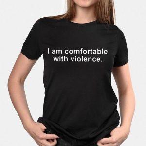 I Am Comfortable With Violence shirt