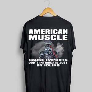 American Muscle Cause Imports Don't Intimidate Just By Idling shirt
