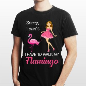 Girl Sorry I Can't I Have To Walk My Flamingo shirt