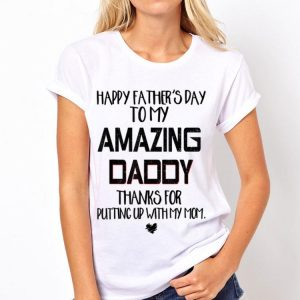 Happy Father's Day To My Amazing Daddy Thanks For Putting Up With My Mom shirt