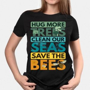 Hug More Trees Clean Our Seas Save The Bee shirt