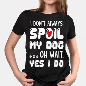 I Don't Always Spoil My Dog Oh Wait Yes I Do shirt