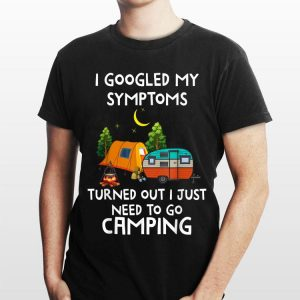 I Googled My Symptoms Turned Out I Need To Go Camping shirt