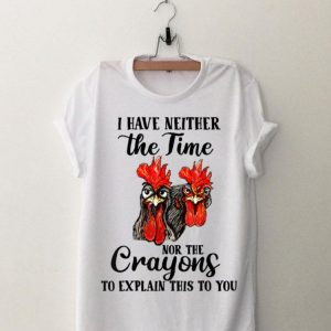 I Have Neither The Time Nor The Crayons To Explain This To You chicken shirt