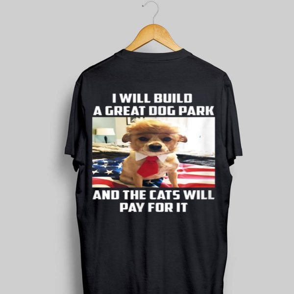 I Will Build A Great Dog Park And The Cats Will Pay For It shirt