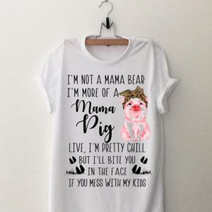 I'm Not A Mama Bear I'm More Of A Mama Pig Live I'm Pretty Chill shirt