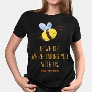 If We Die We're Taking You With Us Save The Bee shirt