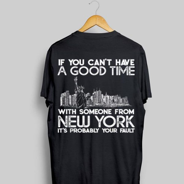 If You Can't Have A Good Time With Someone From New York It's Probably Your Fault shirt