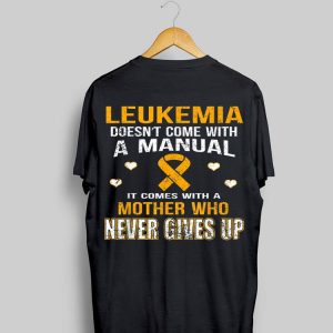 Leukemia Doesn't Come With A Manual It Comes With A Mother Who Never Gives Up shirt