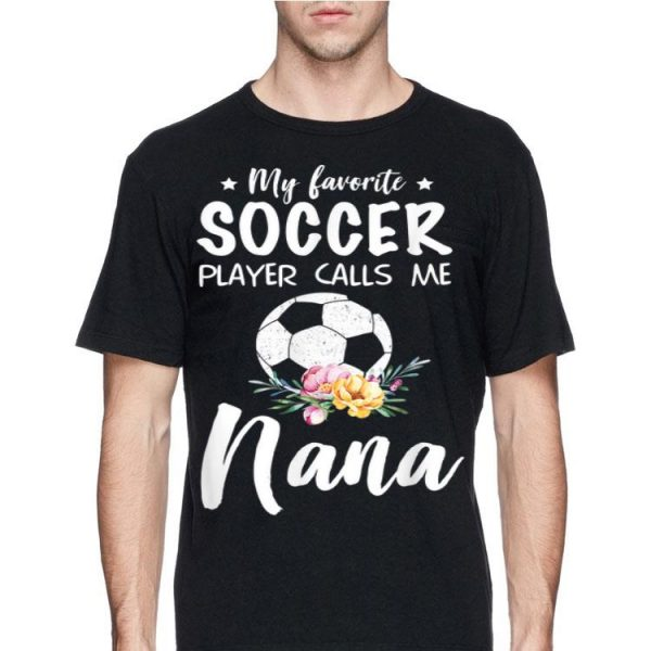 My Favorite Soccer Player Calls Me Nana Flower shirt